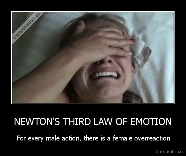 demotivation.us_NEWTONS-THIRD-LAW-OF-EMOTION-For-every-male-action-there-is-a-female-overreaction_136258011473